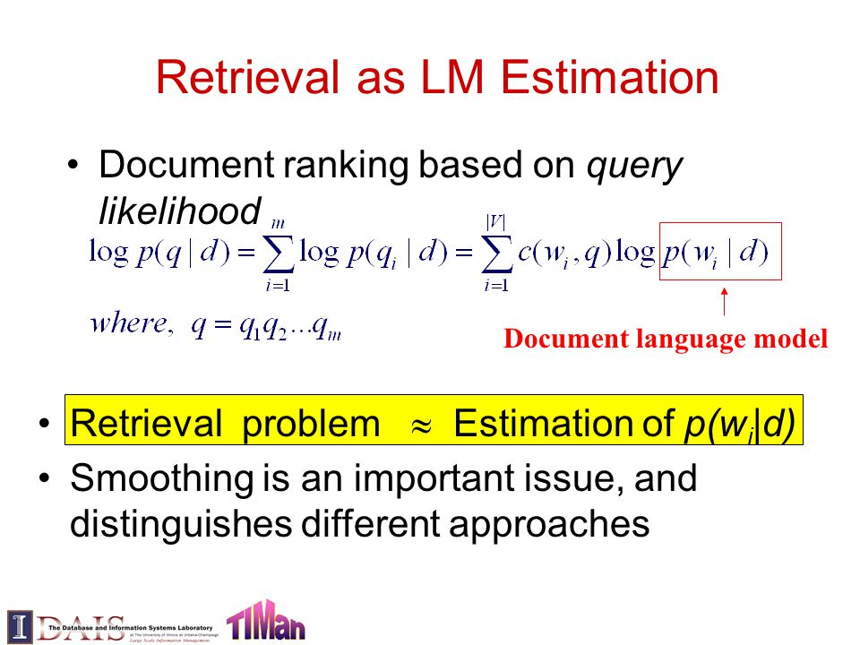 Retrieval as LM Estimation Document ranking based on query likelihood Retrieval problem  Estimation of p(w i |d) Smoothing is an important issue, and