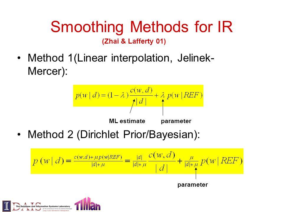 Smoothing Methods for IR Method 1(Linear interpolation, Jelinek- Mercer): Method 2 (Dirichlet Prior/Bayesian): parameterML estimate parameter (Zhai & Lafferty 01)