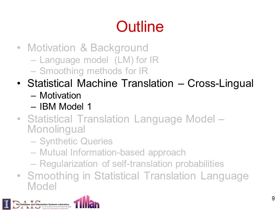 9 Outline Motivation & Background –Language model (LM) for IR –Smoothing methods for IR Statistical Machine Translation – Cross-Lingual –Motivation –IBM Model 1 Statistical Translation Language Model – Monolingual –Synthetic Queries –Mutual Information-based approach –Regularization of self-translation probabilities Smoothing in Statistical Translation Language Model