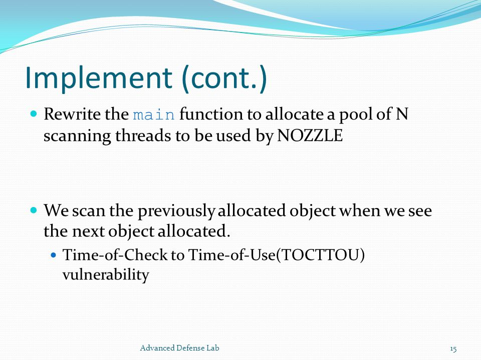 Implement (cont.) Rewrite the main function to allocate a pool of N scanning threads to be used by NOZZLE We scan the previously allocated object when we see the next object allocated.