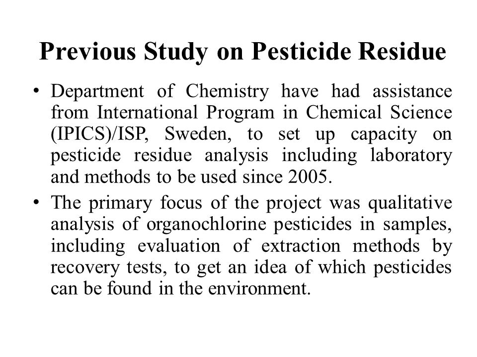 Previous Study on Pesticide Residue Department of Chemistry have had assistance from International Program in Chemical Science (IPICS)/ISP, Sweden, to set up capacity on pesticide residue analysis including laboratory and methods to be used since 2005.