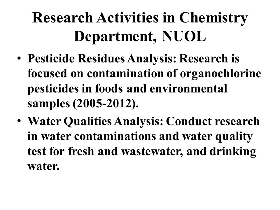Research Activities in Chemistry Department, NUOL Pesticide Residues Analysis: Research is focused on contamination of organochlorine pesticides in foods and environmental samples ( ).