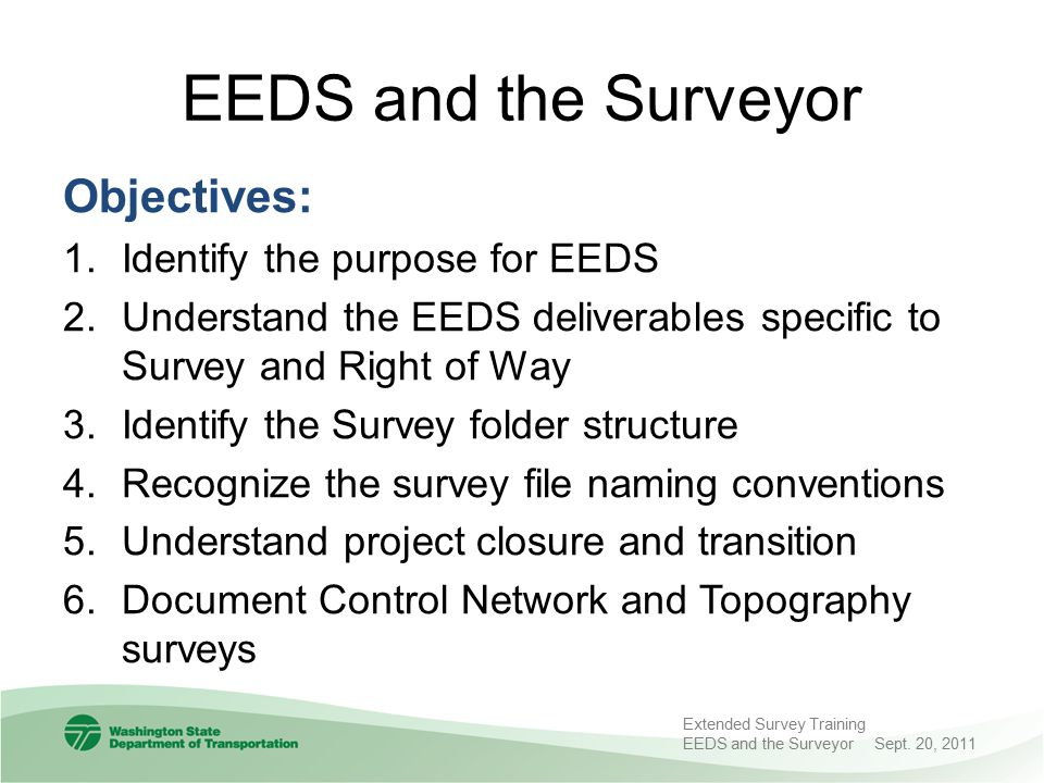 Survey Deliverables Data Archival WSDOT surveyor responsible for archival of the final electronic survey data per the region's policy External surveyor, it is the requester who is responsible for archival of the final electronic data per the region's policy If no regional archival policy exists, the responsible party needs to ensure the data is appropriately archived for future reference EEDS Manual Pg.