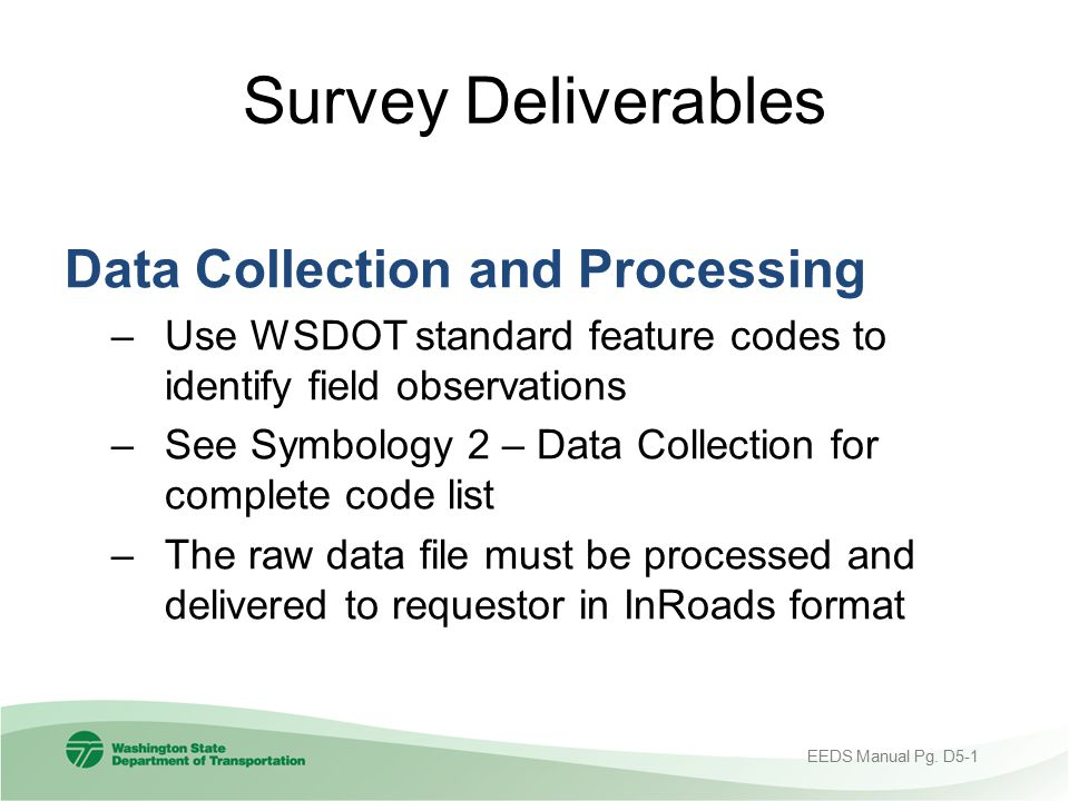Survey Deliverables Data Collection and Processing –Use WSDOT standard feature codes to identify field observations –See Symbology 2 – Data Collection