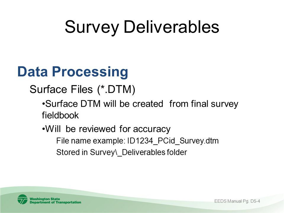 Survey Deliverables Data Processing Surface Files (*.DTM) Surface DTM will be created from final survey fieldbook Will be reviewed for accuracy File n