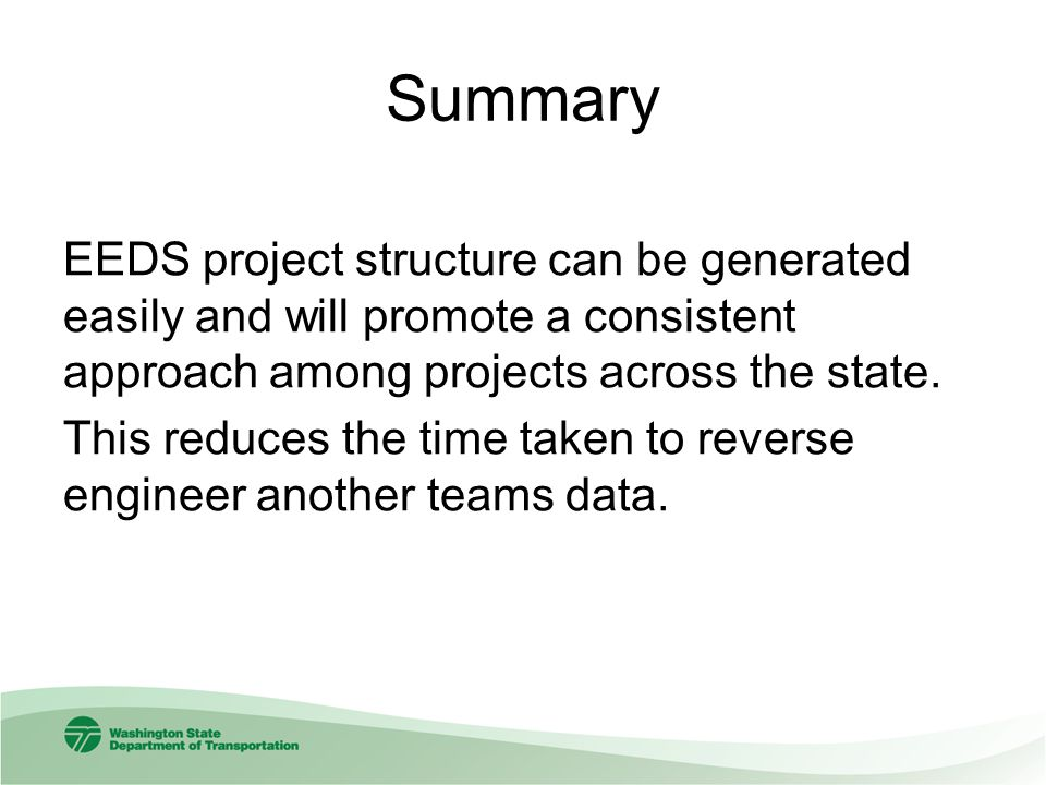 Summary EEDS project structure can be generated easily and will promote a consistent approach among projects across the state. This reduces the time t