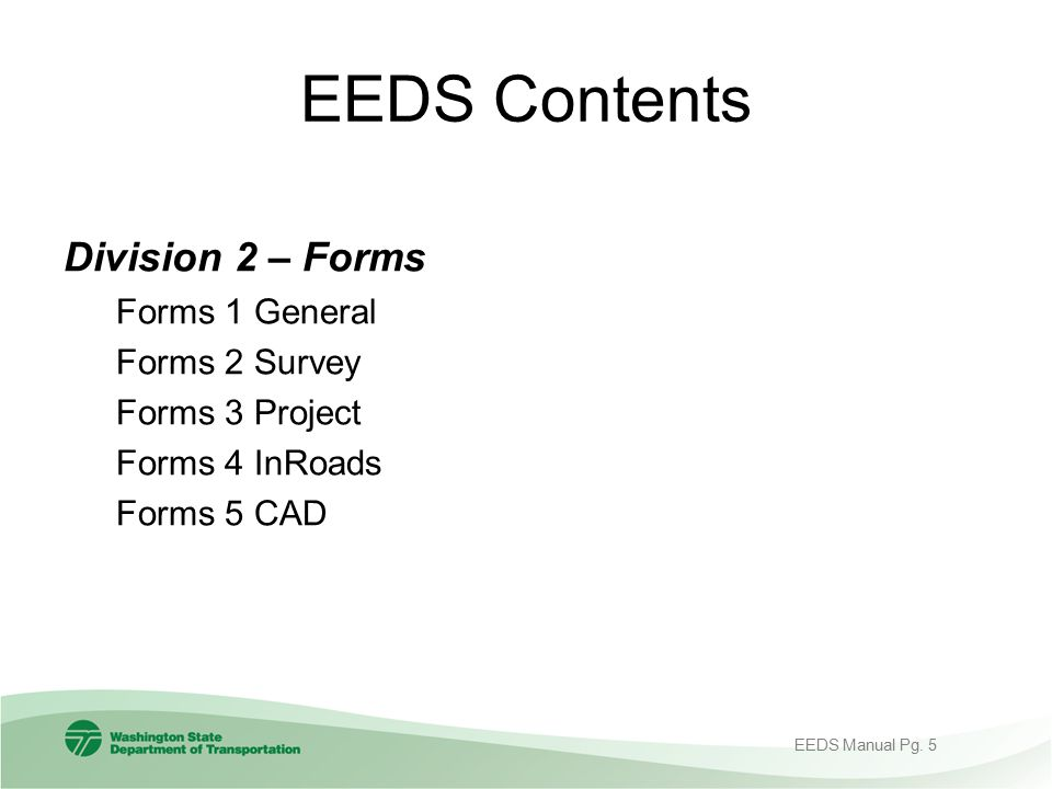 EEDS Contents Division 2 – Forms Forms 1 General Forms 2 Survey Forms 3 Project Forms 4 InRoads Forms 5 CAD EEDS Manual Pg. 5