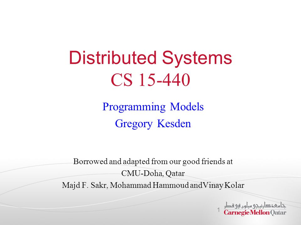 Distributed Systems CS 15-440 Programming Models Gregory Kesden Borrowed and adapted from our good friends at CMU-Doha, Qatar Majd F. Sakr, Mohammad H