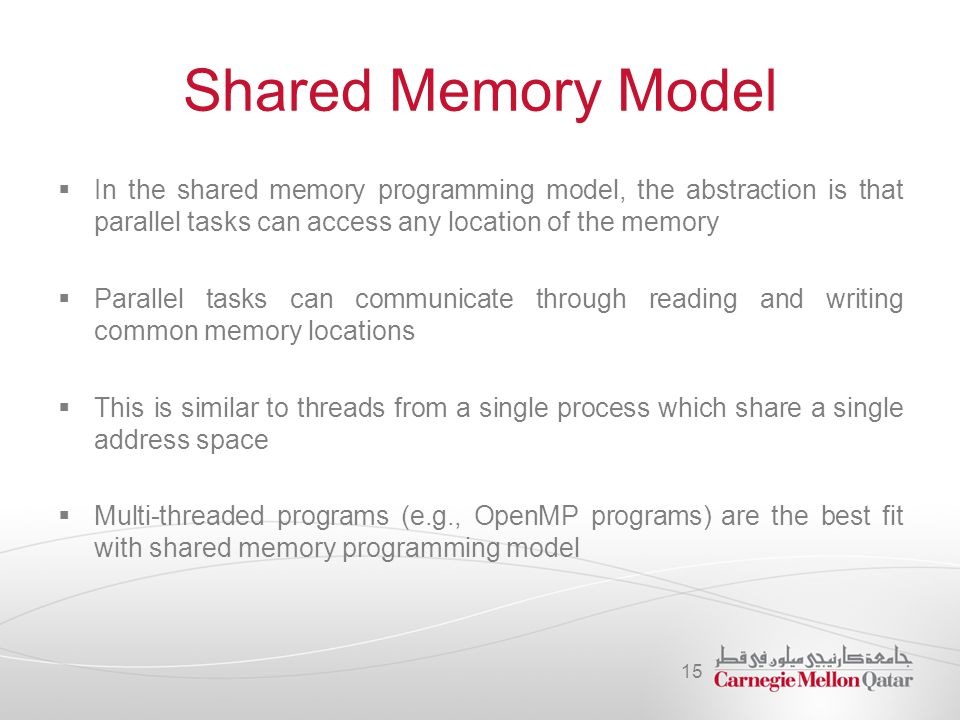 Shared Memory Model  In the shared memory programming model, the abstraction is that parallel tasks can access any location of the memory  Parallel