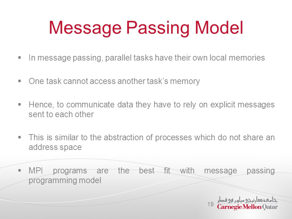 Message Passing Model  In message passing, parallel tasks have their own local memories  One task cannot access another task's memory  Hence, to co