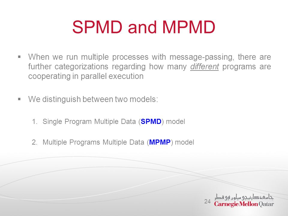 SPMD and MPMD  When we run multiple processes with message-passing, there are further categorizations regarding how many different programs are coope