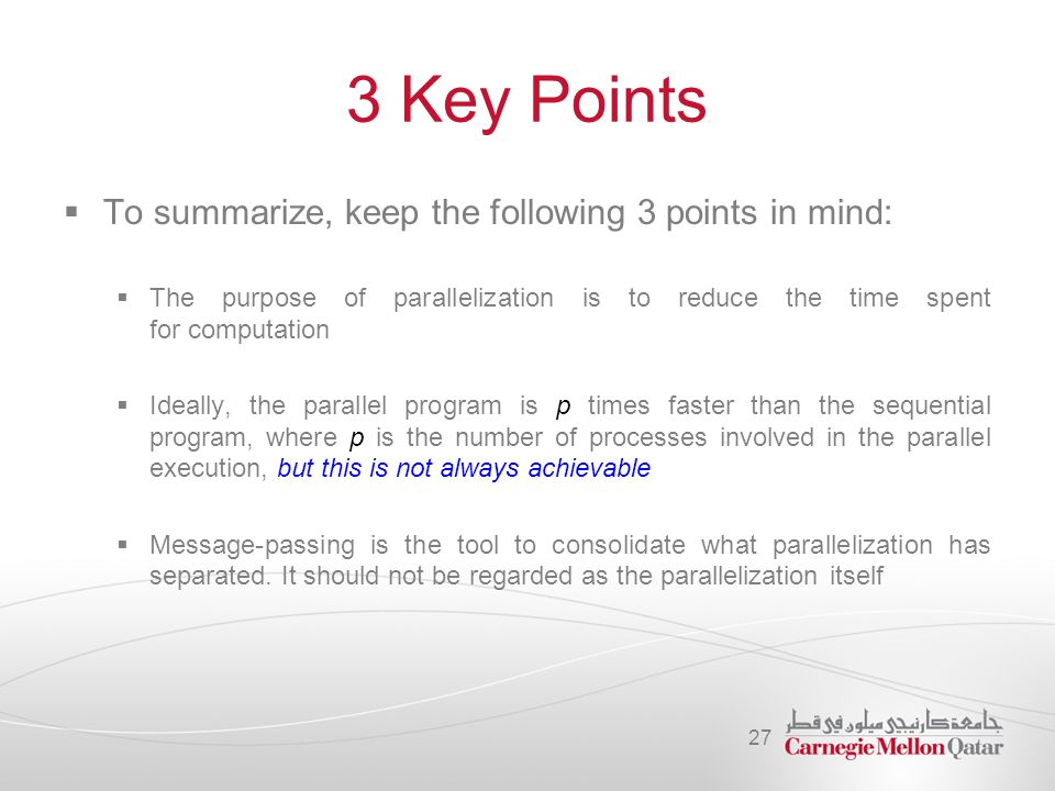 3 Key Points  To summarize, keep the following 3 points in mind:  The purpose of parallelization is to reduce the time spent for computation  Ideal