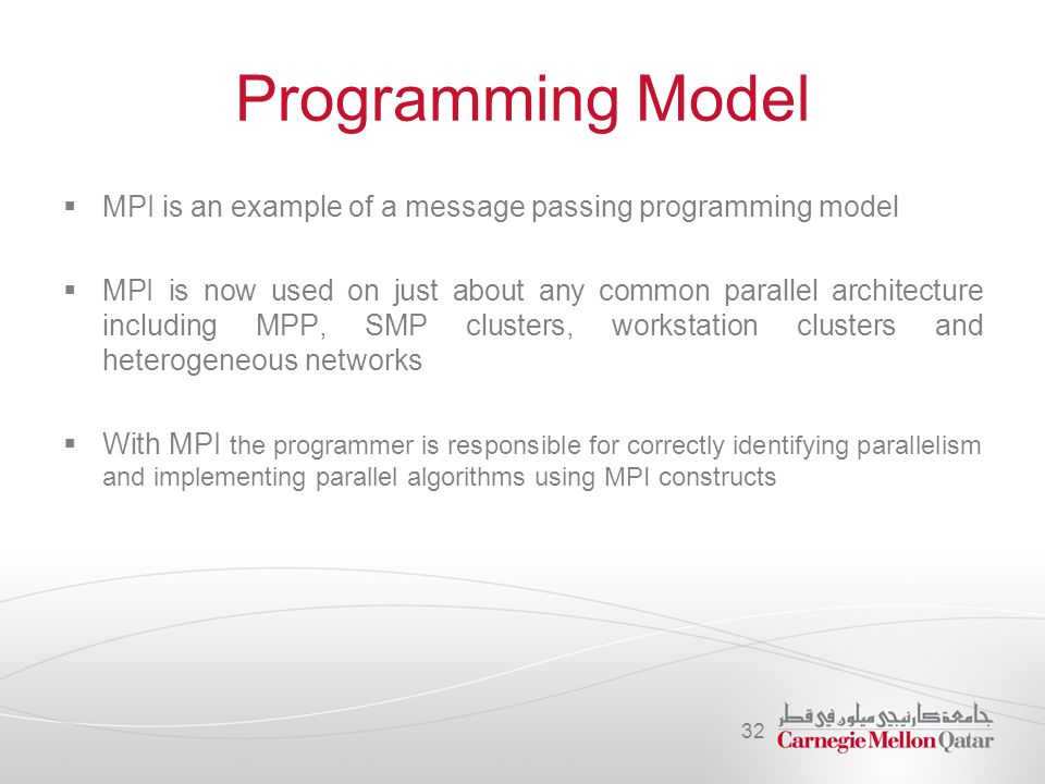 Programming Model  MPI is an example of a message passing programming model  MPI is now used on just about any common parallel architecture includin