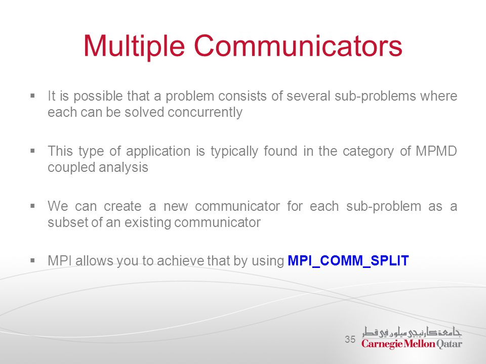 Multiple Communicators  It is possible that a problem consists of several sub-problems where each can be solved concurrently  This type of applicati