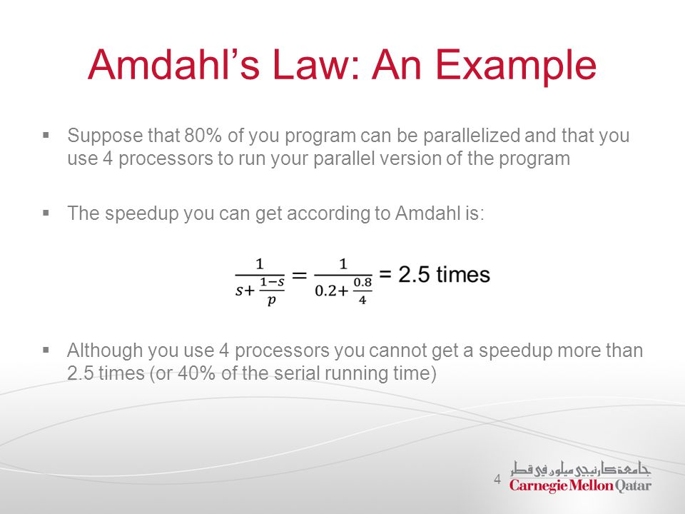 Amdahl's Law: An Example  Suppose that 80% of you program can be parallelized and that you use 4 processors to run your parallel version of the progr