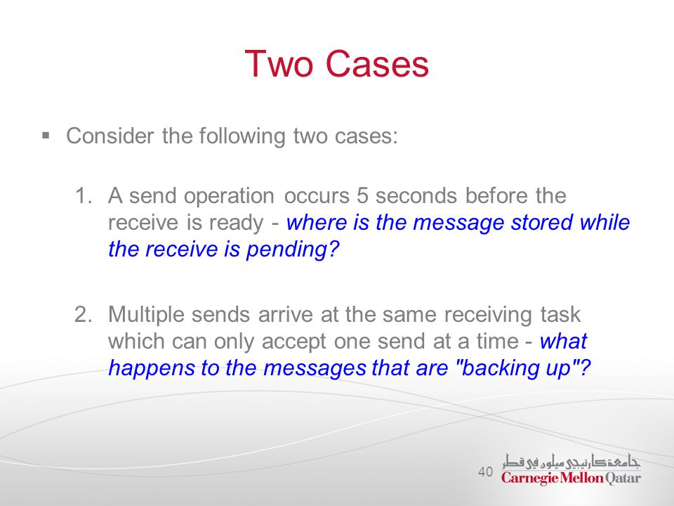 Two Cases  Consider the following two cases: 1.A send operation occurs 5 seconds before the receive is ready - where is the message stored while the