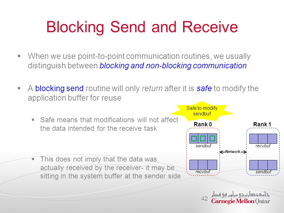 Blocking Send and Receive  When we use point-to-point communication routines, we usually distinguish between blocking and non-blocking communication  A blocking send routine will only return after it is safe to modify the application buffer for reuse  Safe means that modifications will not affect the data intended for the receive task  This does not imply that the data was actually received by the receiver- it may be sitting in the system buffer at the sender side 42 Rank 0Rank 1 sendbuf recvbuf sendbuf Safe to modify sendbuf Network