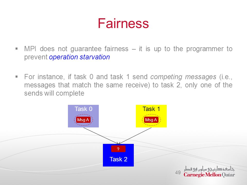 Fairness  MPI does not guarantee fairness – it is up to the programmer to prevent operation starvation  For instance, if task 0 and task 1 send competing messages (i.e., messages that match the same receive) to task 2, only one of the sends will complete 49 Task 0 Msg A Task 1 Msg A Task 2 ?