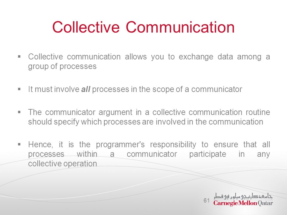 Collective Communication  Collective communication allows you to exchange data among a group of processes  It must involve all processes in the scop
