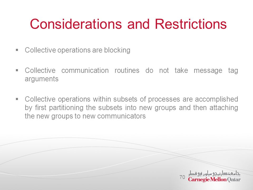 Considerations and Restrictions  Collective operations are blocking  Collective communication routines do not take message tag arguments  Collectiv