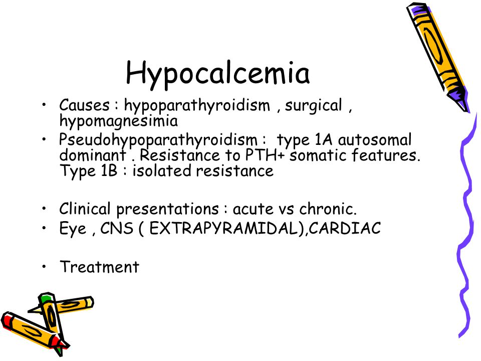 Hypocalcemia Causes : hypoparathyroidism, surgical, hypomagnesimia Pseudohypoparathyroidism : type 1A autosomal dominant.