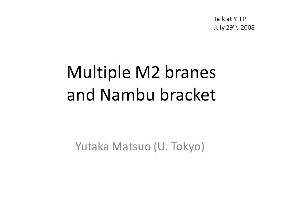 Multiple M2 branes and Nambu bracket Yutaka Matsuo (U. Tokyo) Talk at YITP July 29 th, 2008
