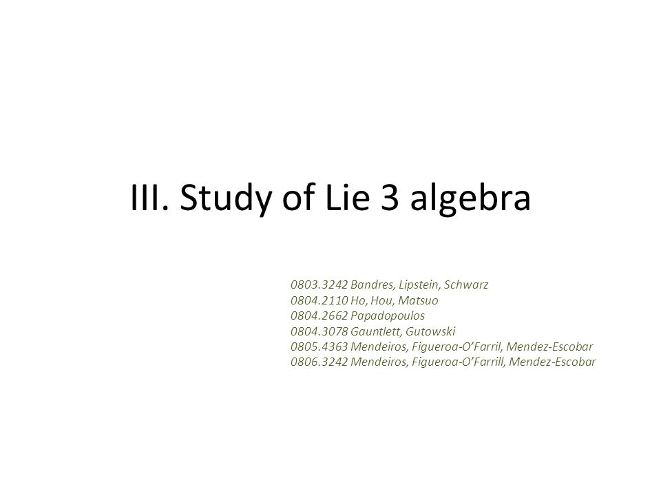 III. Study of Lie 3 algebra 0803.3242 Bandres, Lipstein, Schwarz 0804.2110 Ho, Hou, Matsuo 0804.2662 Papadopoulos 0804.3078 Gauntlett, Gutowski 0805.4