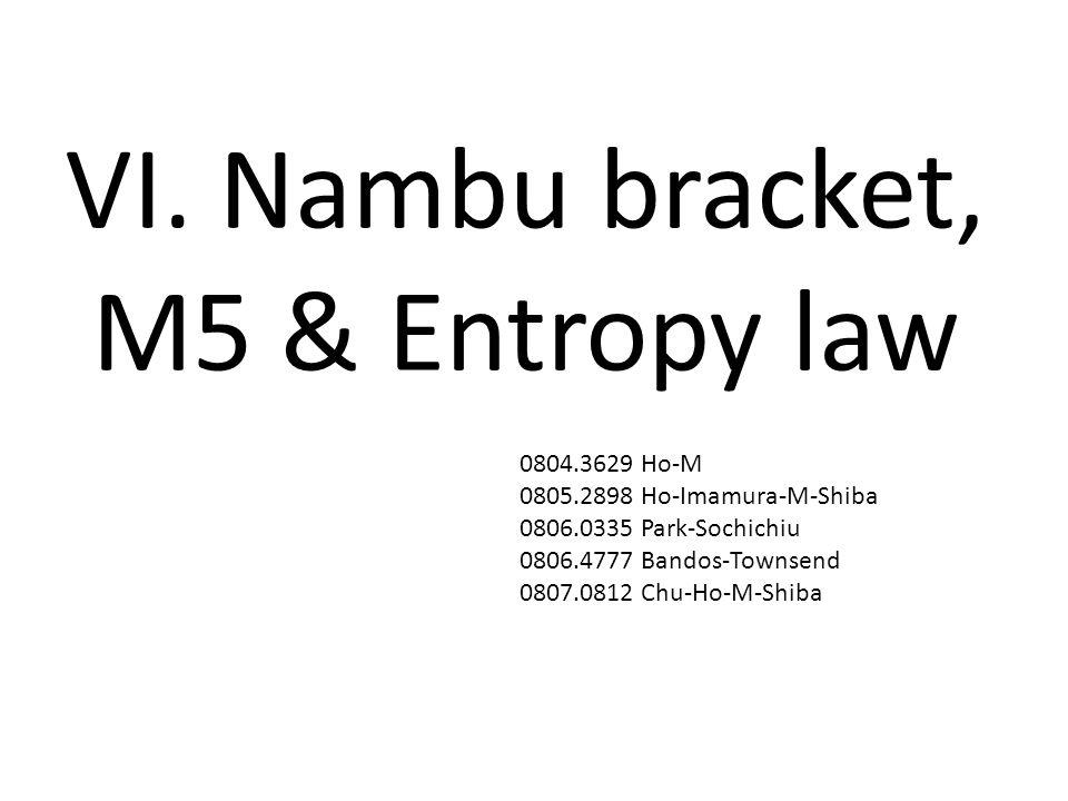VI. Nambu bracket, M5 & Entropy law 0804.3629 Ho-M 0805.2898 Ho-Imamura-M-Shiba 0806.0335 Park-Sochichiu 0806.4777 Bandos-Townsend 0807.0812 Chu-Ho-M-