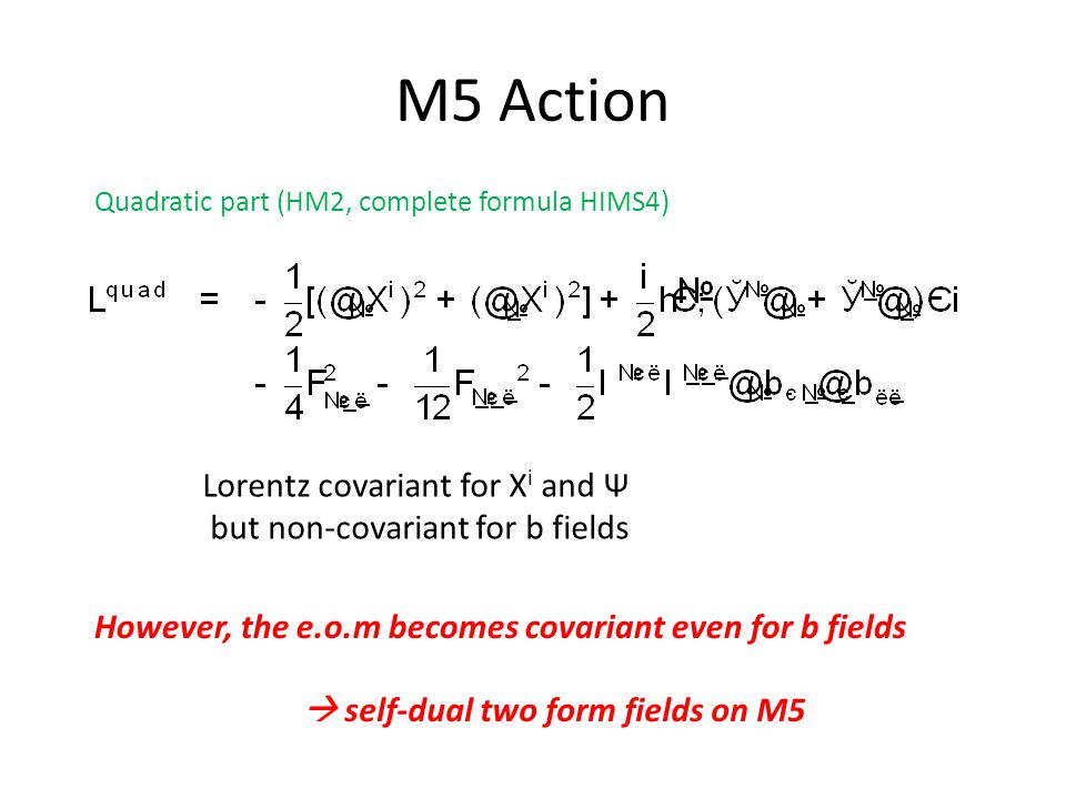 M5 Action Quadratic part (HM2, complete formula HIMS4) Lorentz covariant for X i and Ψ but non-covariant for b fields However, the e.o.m becomes covariant even for b fields  self-dual two form fields on M5