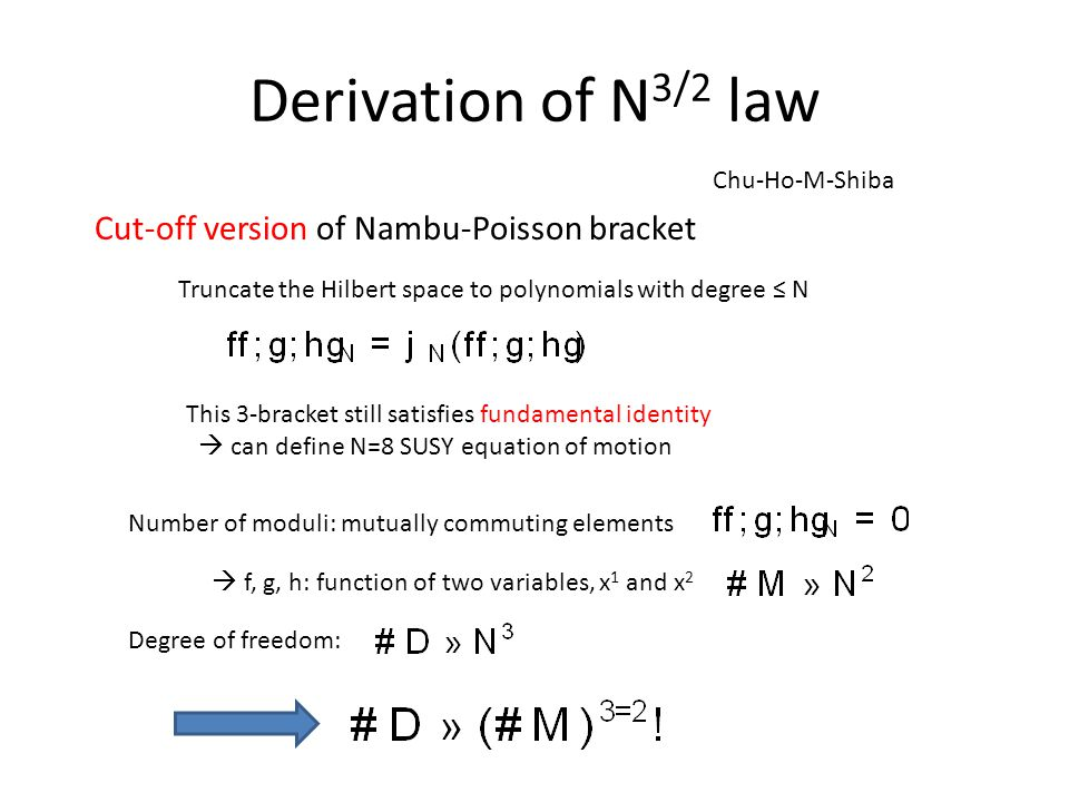 Derivation of N 3/2 law Chu-Ho-M-Shiba Cut-off version of Nambu-Poisson bracket Truncate the Hilbert space to polynomials with degree ≤ N This 3-bracket still satisfies fundamental identity  can define N=8 SUSY equation of motion Number of moduli: mutually commuting elements  f, g, h: function of two variables, x 1 and x 2 Degree of freedom: