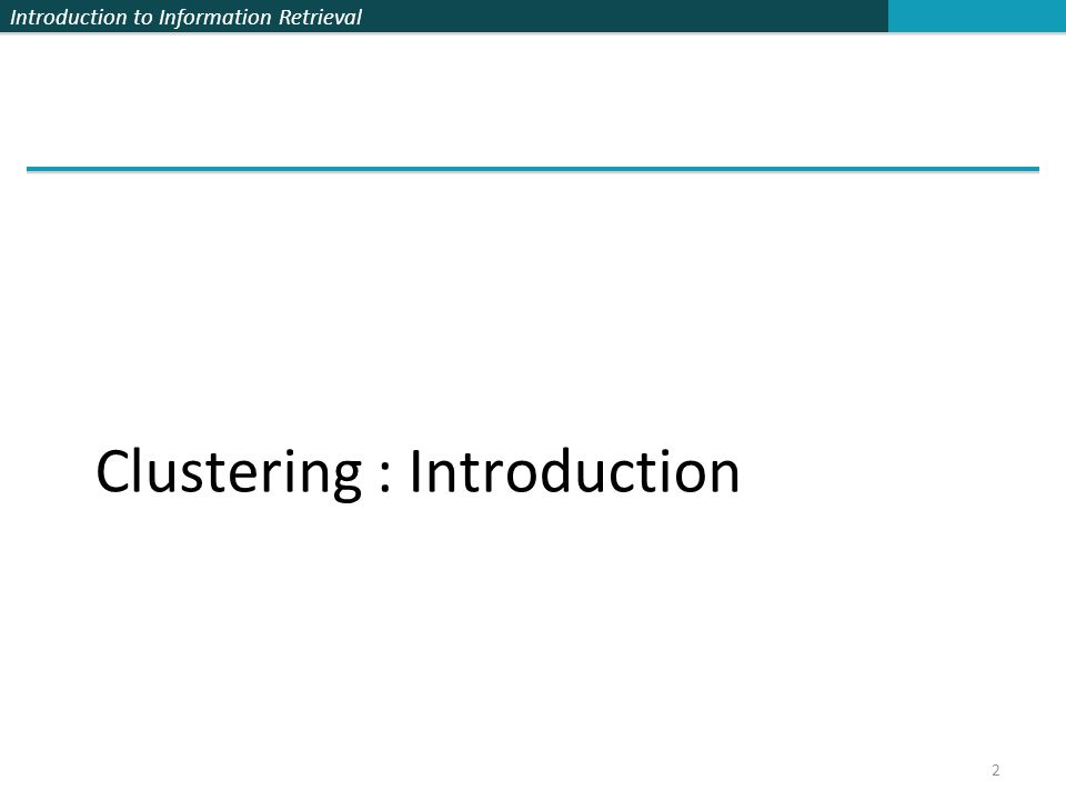 Introduction to Information Retrieval 13 Clustering Algorithms Flat (Partitional) algorithms 無階層的聚類演算法 – Usually start with a random (partial) partitioning – Refine it iteratively 不斷地修正調整 K means clustering Hierarchical algorithms 有階層的聚類演算法 – Create a hierarchy – Bottom-up, agglomerative 由下往上聚合 – Top-down, divisive 由上往下分裂