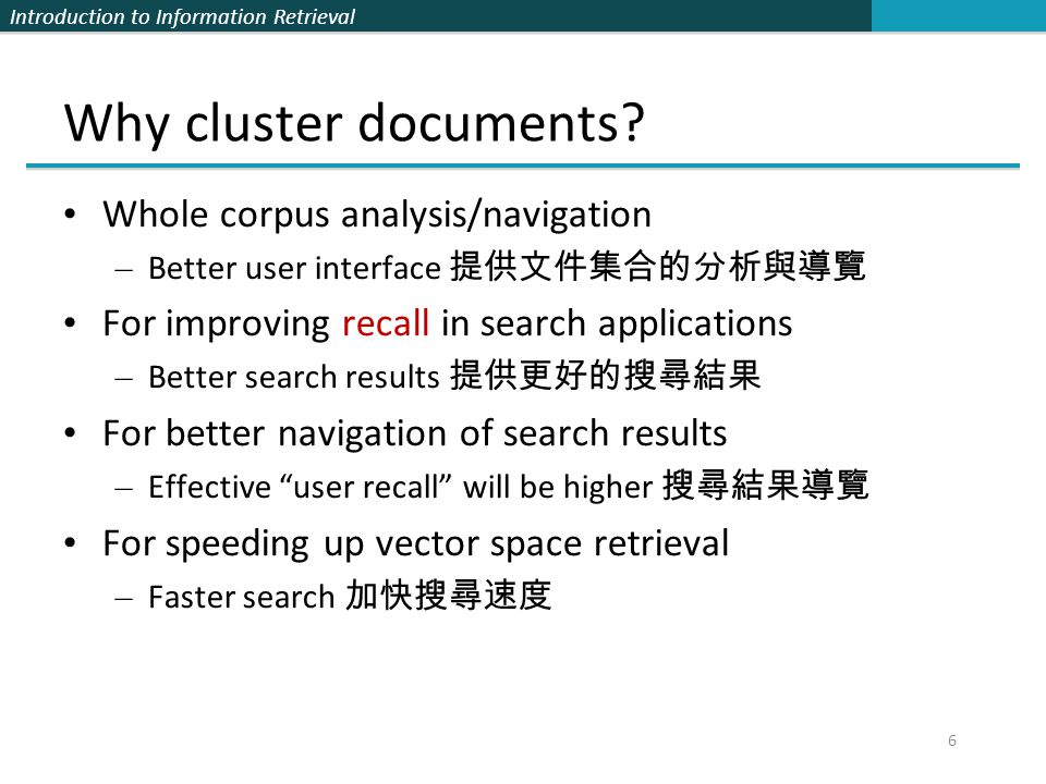 Introduction to Information Retrieval 57 How to Label Clusters Show titles of typical documents 用幾份代表文件的標題做標記 Show words/phrases prominent in cluster 用幾個較具代表性的詞做標記 – More likely to fully represent cluster – Use distinguishing words/phrases 配合自動產生關鍵詞的技術