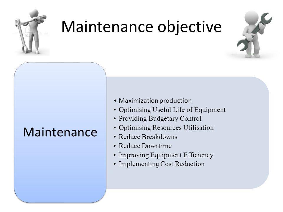 Maintenance objective Maximization production Optimising Useful Life of Equipment Providing Budgetary Control Optimising Resources Utilisation Reduce