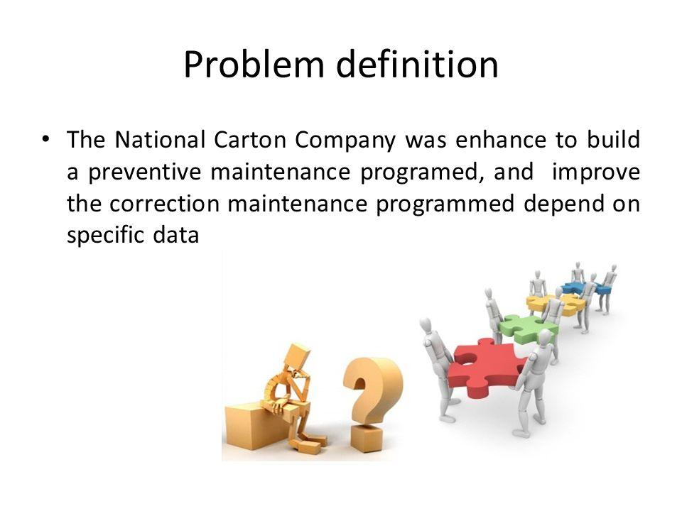 Problem definition The National Carton Company was enhance to build a preventive maintenance programed, and improve the correction maintenance program