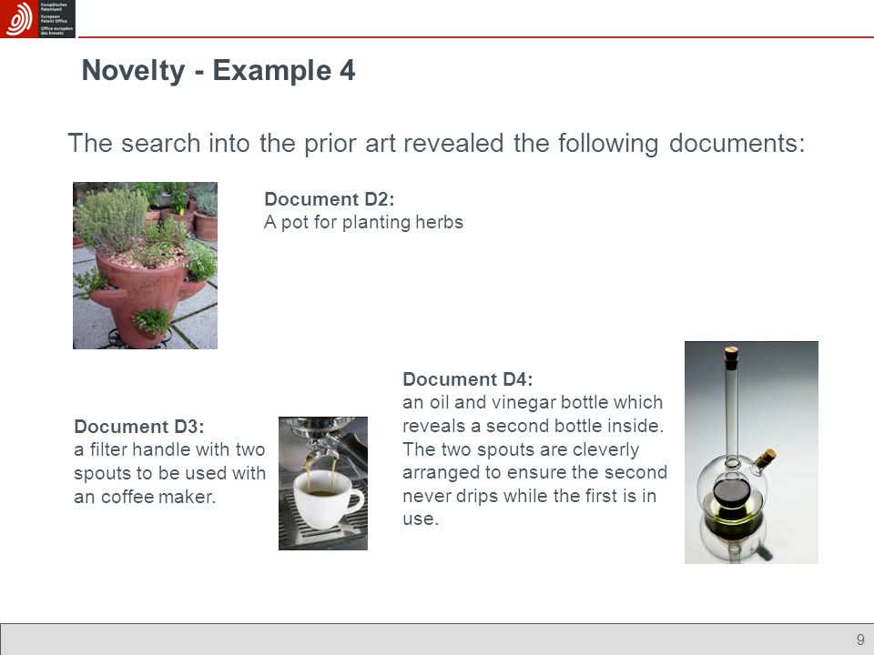 Novelty - Example 4 9 The search into the prior art revealed the following documents: Document D3: a filter handle with two spouts to be used with an