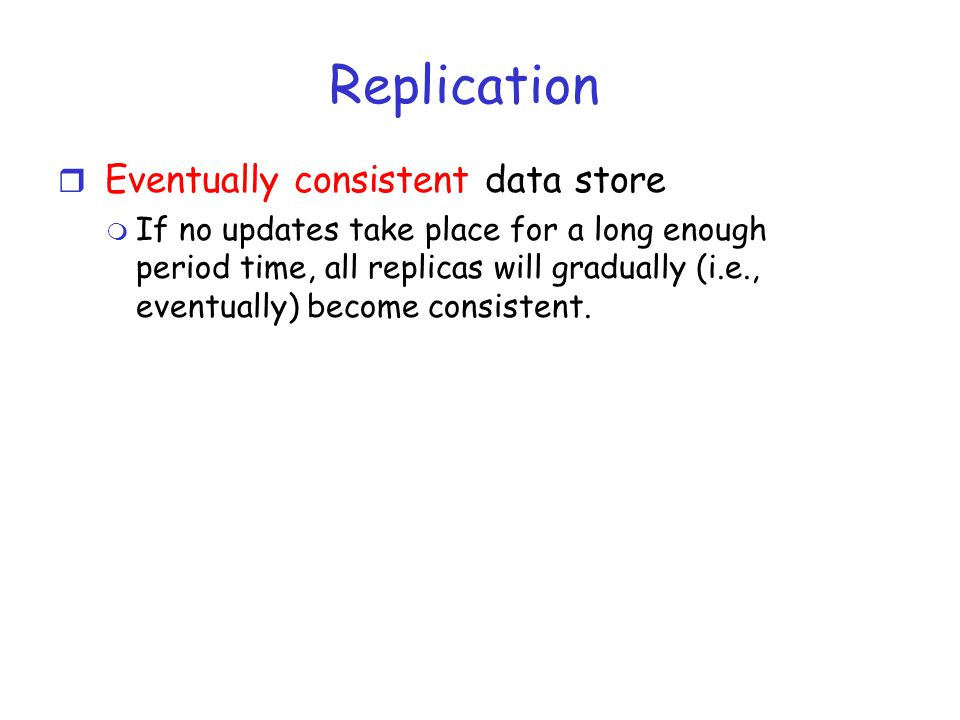 Replication r Eventually consistent data store m If no updates take place for a long enough period time, all replicas will gradually (i.e., eventually