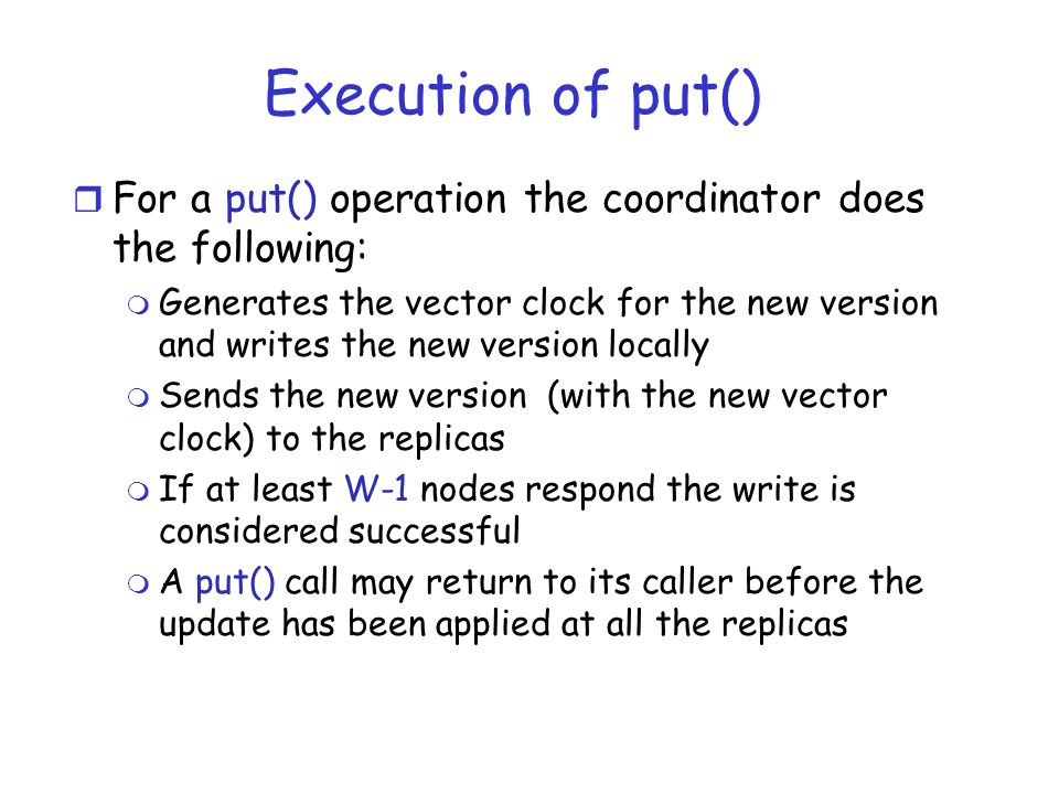 Execution of put() r For a put() operation the coordinator does the following: m Generates the vector clock for the new version and writes the new version locally m Sends the new version (with the new vector clock) to the replicas m If at least W-1 nodes respond the write is considered successful m A put() call may return to its caller before the update has been applied at all the replicas