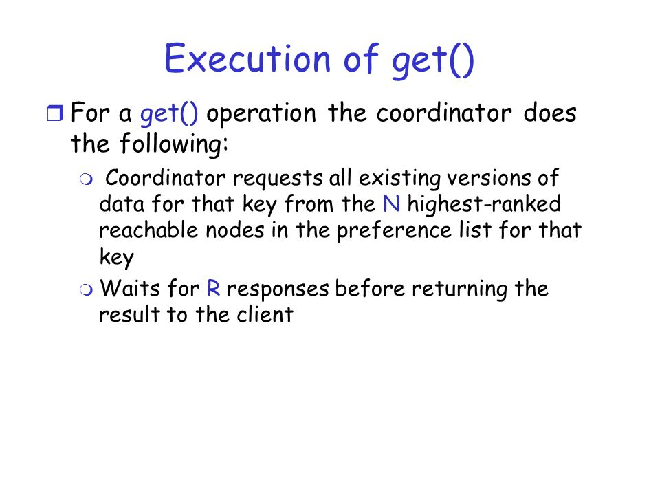 Execution of get() r For a get() operation the coordinator does the following: m Coordinator requests all existing versions of data for that key from