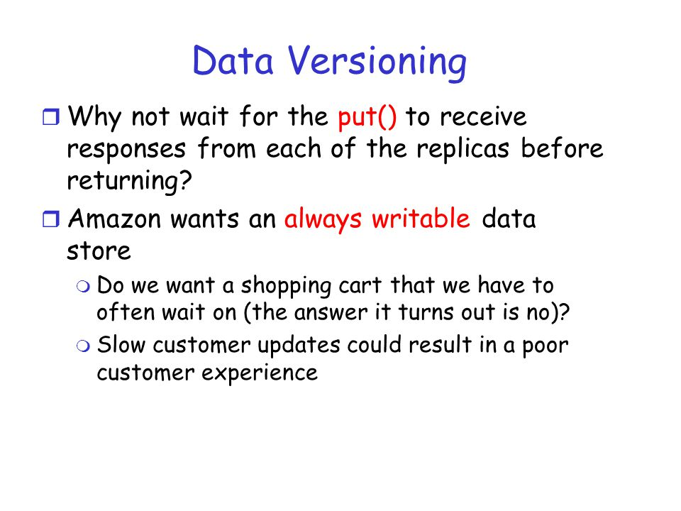 Data Versioning r Why not wait for the put() to receive responses from each of the replicas before returning? r Amazon wants an always writable data s