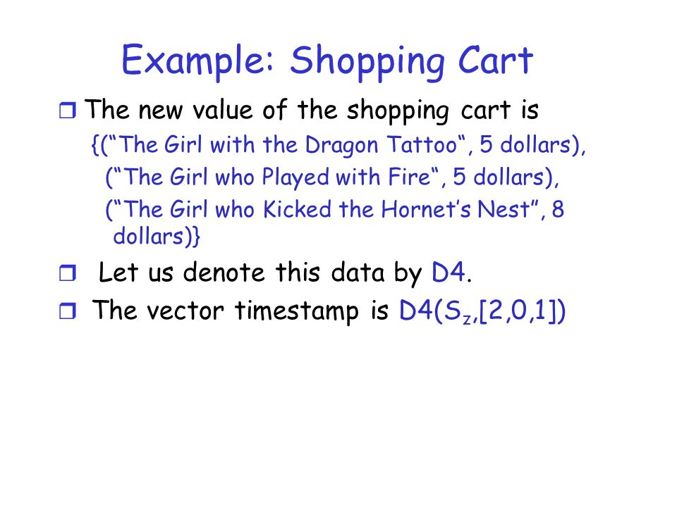 Example: Shopping Cart r The new value of the shopping cart is {( The Girl with the Dragon Tattoo , 5 dollars), ( The Girl who Played with Fire , 5 dollars), ( The Girl who Kicked the Hornet's Nest , 8 dollars)} r Let us denote this data by D4.