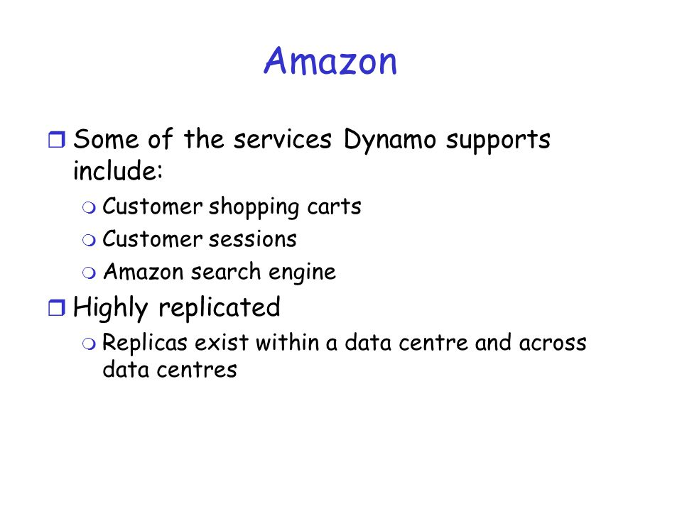 Amazon r Some of the services Dynamo supports include: m Customer shopping carts m Customer sessions m Amazon search engine r Highly replicated m Repl
