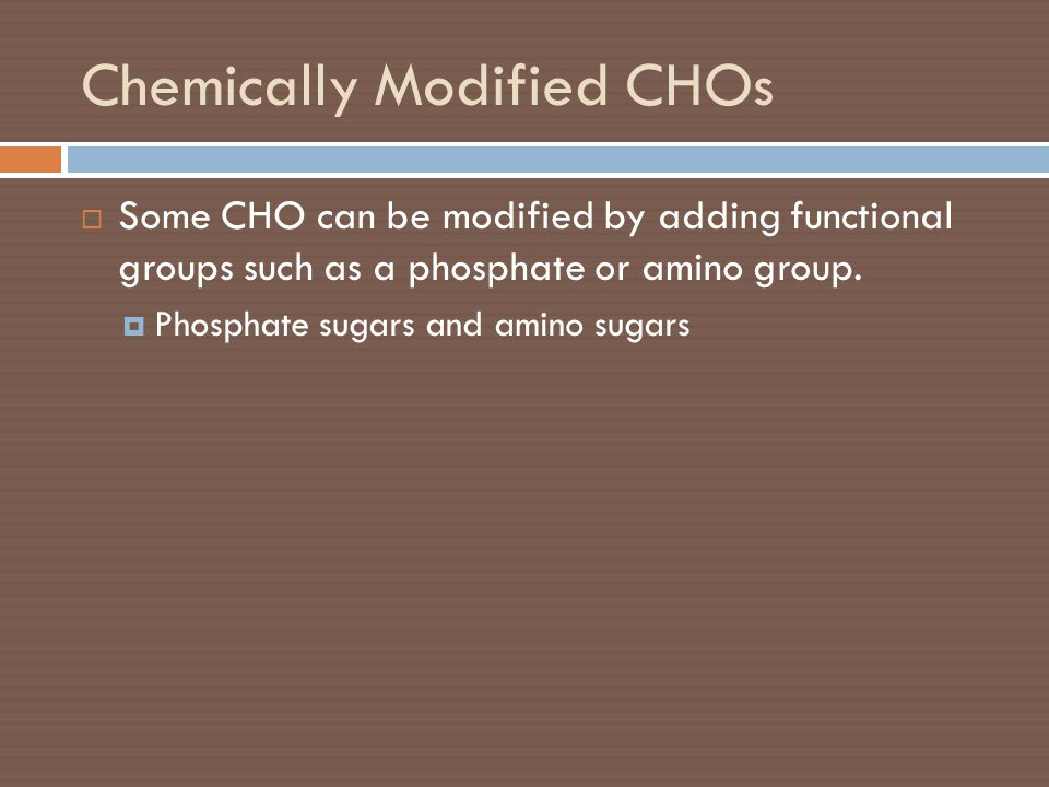 Chemically Modified CHOs  Some CHO can be modified by adding functional groups such as a phosphate or amino group.  Phosphate sugars and amino sugar