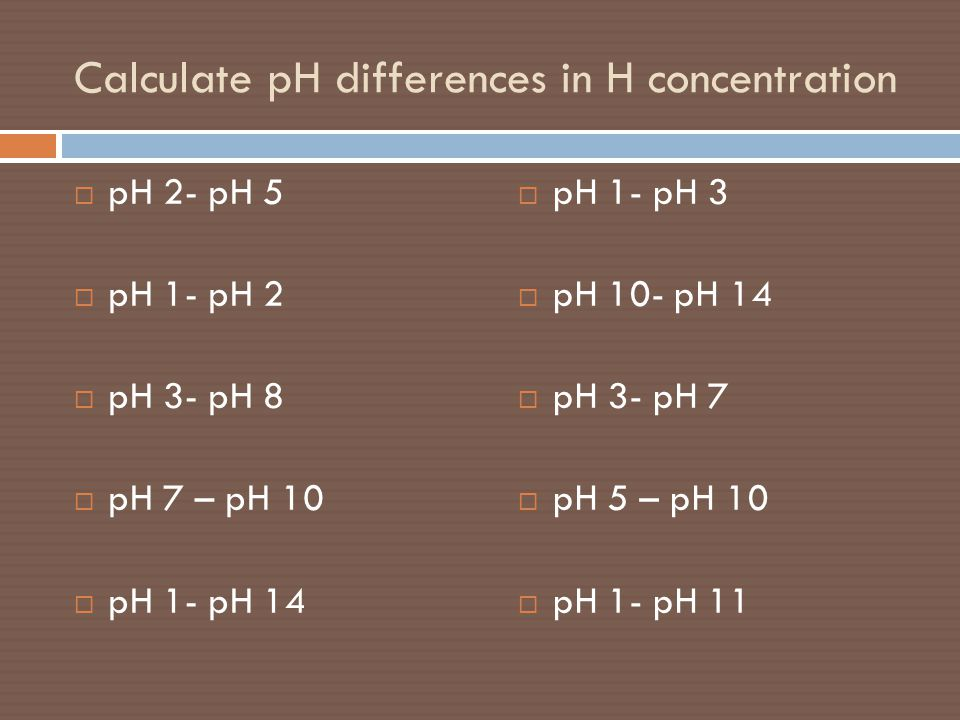 Calculate pH differences in H concentration  pH 2- pH 5  pH 1- pH 2  pH 3- pH 8  pH 7 – pH 10  pH 1- pH 14  pH 1- pH 3  pH 10- pH 14  pH 3- pH