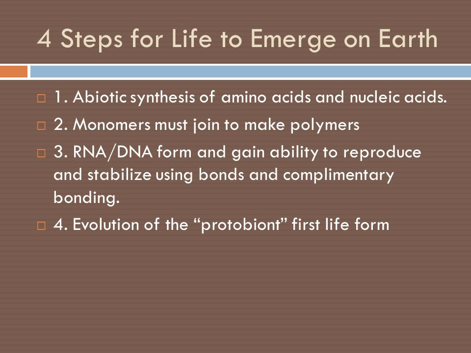 4 Steps for Life to Emerge on Earth  1. Abiotic synthesis of amino acids and nucleic acids.  2. Monomers must join to make polymers  3. RNA/DNA for