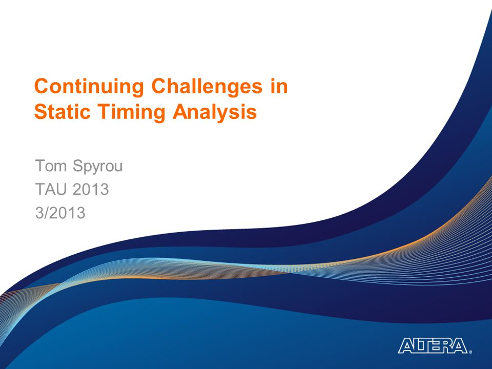 Continuing Challenges in Static Timing Analysis Tom Spyrou TAU 2013 3/2013