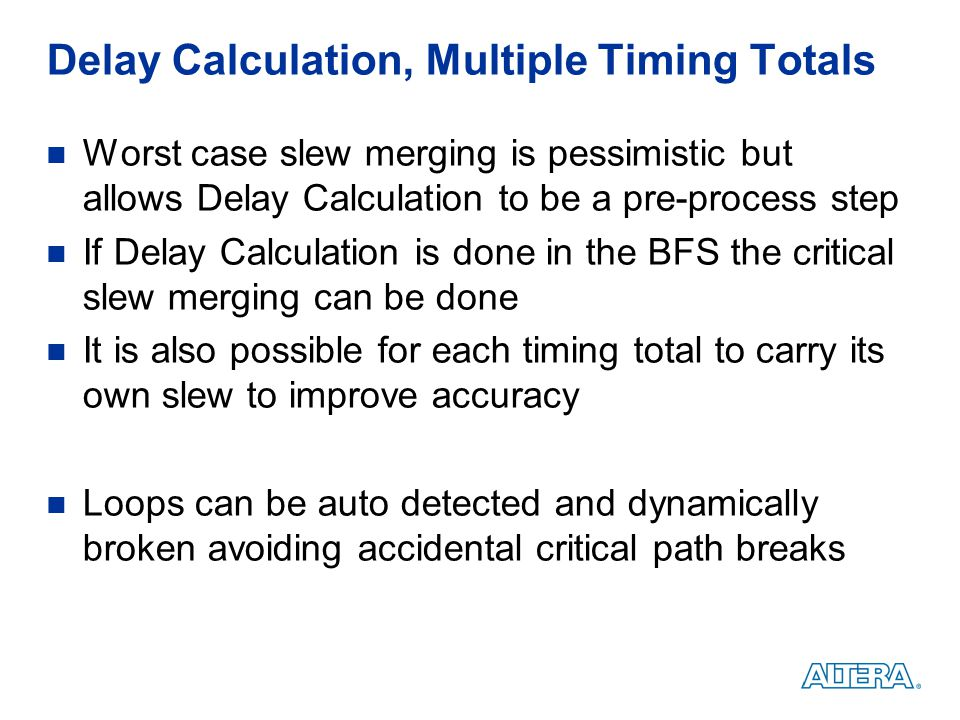 Delay Calculation, Multiple Timing Totals Worst case slew merging is pessimistic but allows Delay Calculation to be a pre-process step If Delay Calcul