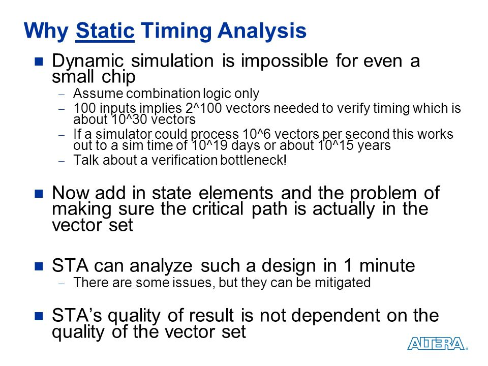 Why Static Timing Analysis Dynamic simulation is impossible for even a small chip  Assume combination logic only  100 inputs implies 2^100 vectors n