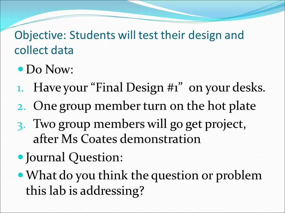 Objective: Students will test their design and collect data Do Now: 1.