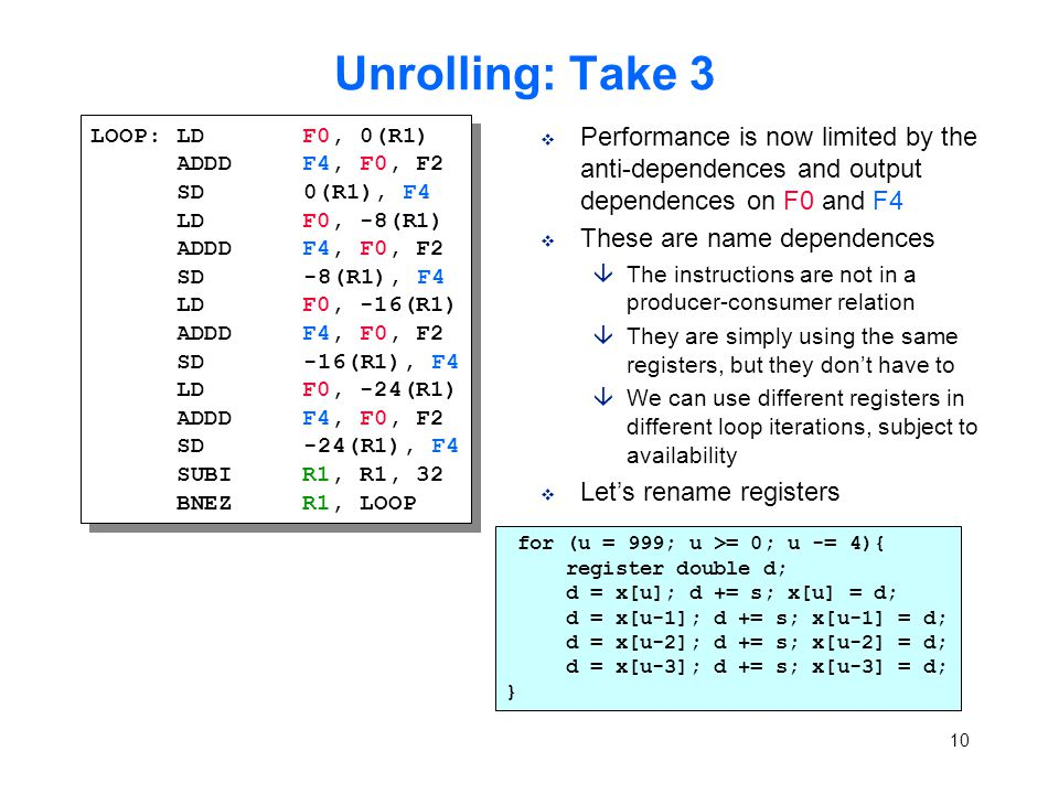 10 Unrolling: Take 3 v Performance is now limited by the anti-dependences and output dependences on F0 and F4 v These are name dependences âThe instructions are not in a producer-consumer relation âThey are simply using the same registers, but they don't have to âWe can use different registers in different loop iterations, subject to availability v Let's rename registers LOOP: LDF0, 0(R1) ADDDF4, F0, F2 SD 0(R1), F4 LDF0, -8(R1) ADDDF4, F0, F2 SD -8(R1), F4 LDF0, -16(R1) ADDDF4, F0, F2 SD -16(R1), F4 LDF0, -24(R1) ADDDF4, F0, F2 SD -24(R1), F4 SUBIR1, R1, 32 BNEZR1, LOOP LOOP: LDF0, 0(R1) ADDDF4, F0, F2 SD 0(R1), F4 LDF0, -8(R1) ADDDF4, F0, F2 SD -8(R1), F4 LDF0, -16(R1) ADDDF4, F0, F2 SD -16(R1), F4 LDF0, -24(R1) ADDDF4, F0, F2 SD -24(R1), F4 SUBIR1, R1, 32 BNEZR1, LOOP for (u = 999; u >= 0; u -= 4){ register double d; d = x[u]; d += s; x[u] = d; d = x[u-1]; d += s; x[u-1] = d; d = x[u-2]; d += s; x[u-2] = d; d = x[u-3]; d += s; x[u-3] = d; }