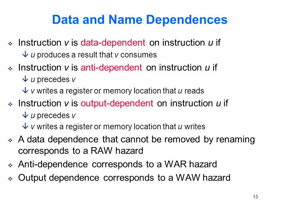 15 Data and Name Dependences v Instruction v is data-dependent on instruction u if âu produces a result that v consumes v Instruction v is anti-dependent on instruction u if âu precedes v âv writes a register or memory location that u reads v Instruction v is output-dependent on instruction u if âu precedes v âv writes a register or memory location that u writes v A data dependence that cannot be removed by renaming corresponds to a RAW hazard v Anti-dependence corresponds to a WAR hazard v Output dependence corresponds to a WAW hazard
